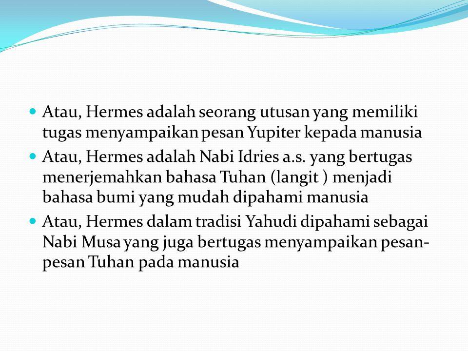 Atau, Hermes adalah seorang utusan yang memiliki tugas menyampaikan pesan Yupiter kepada manusia  Atau, Hermes adalah Nabi Idries a.s. yang bertuga