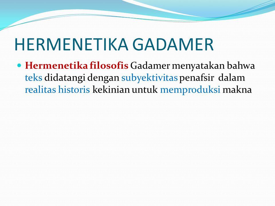 HERMENETIKA GADAMER  Hermenetika filosofis Gadamer menyatakan bahwa teks didatangi dengan subyektivitas penafsir dalam realitas historis kekinian unt