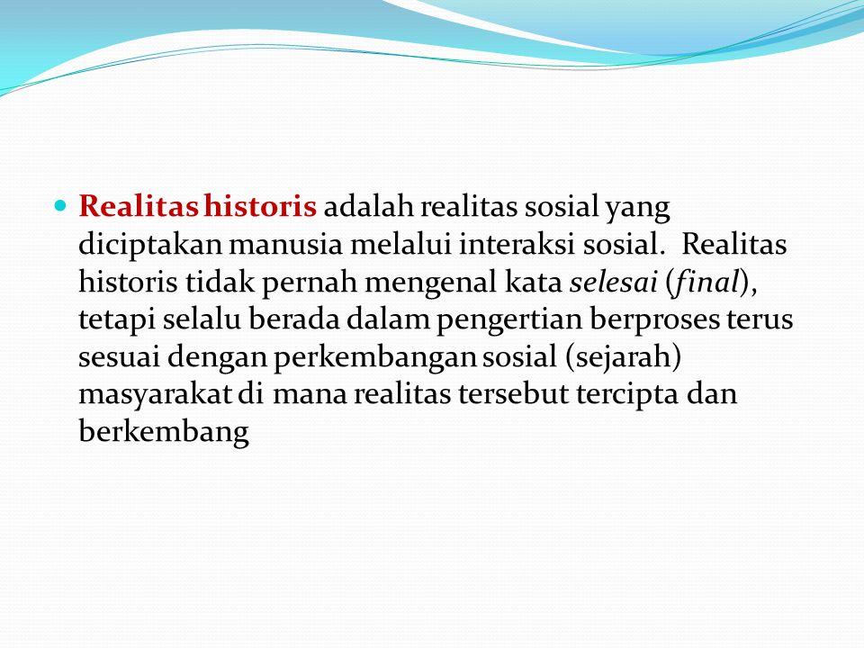  Realitas historis adalah realitas sosial yang diciptakan manusia melalui interaksi sosial. Realitas historis tidak pernah mengenal kata selesai (fin