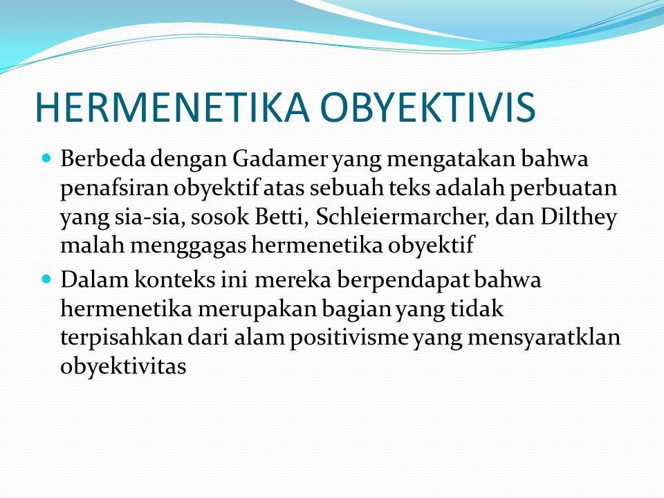 HERMENETIKA OBYEKTIVIS  Berbeda dengan Gadamer yang mengatakan bahwa penafsiran obyektif atas sebuah teks adalah perbuatan yang sia-sia, sosok Betti,