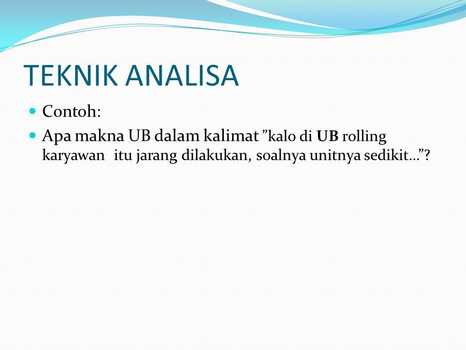 """TEKNIK ANALISA  Contoh:  Apa makna UB dalam kalimat """"kalo di UB rolling karyawan itu jarang dilakukan, soalnya unitnya sedikit…""""?"""