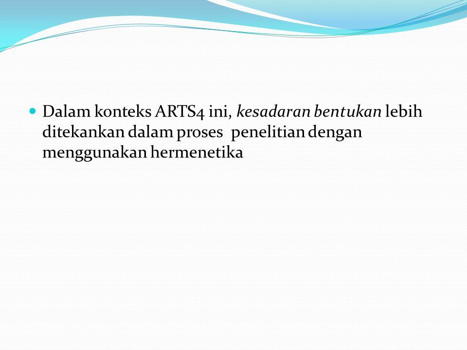  Dalam konteks ARTS4 ini, kesadaran bentukan lebih ditekankan dalam proses penelitian dengan menggunakan hermenetika