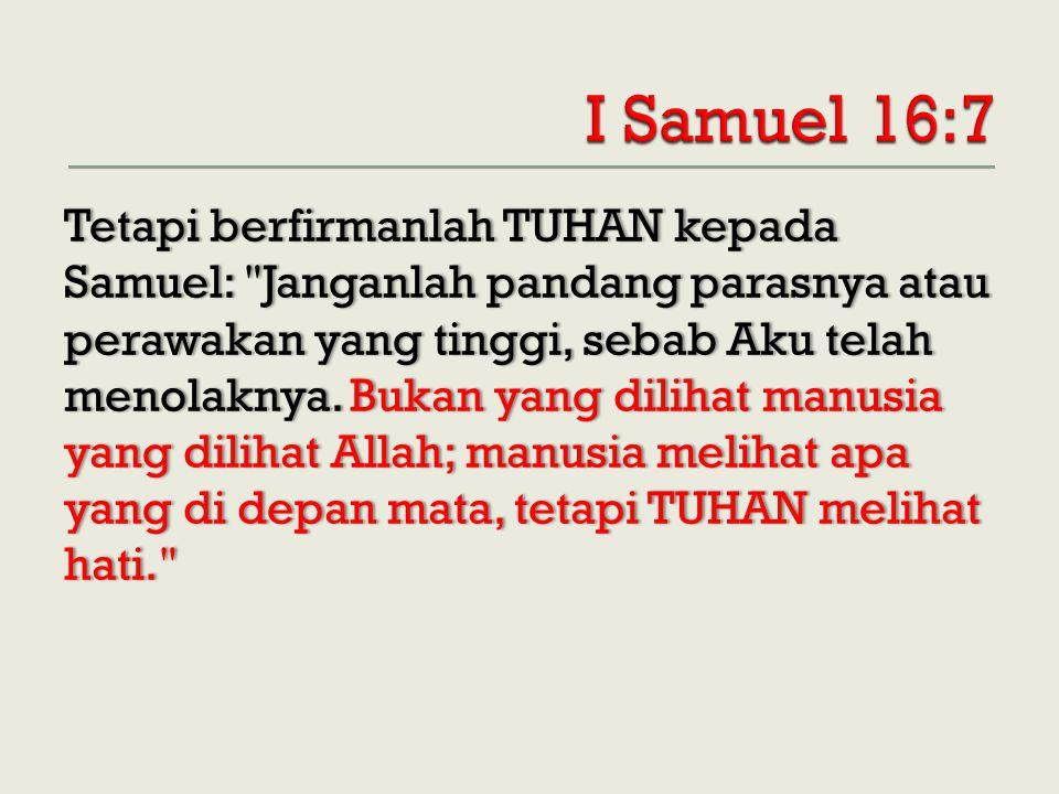 Tetapi berfirmanlah TUHAN kepada Samuel: Janganlah pandang parasnya atau perawakan yang tinggi, sebab Aku telah menolaknya.