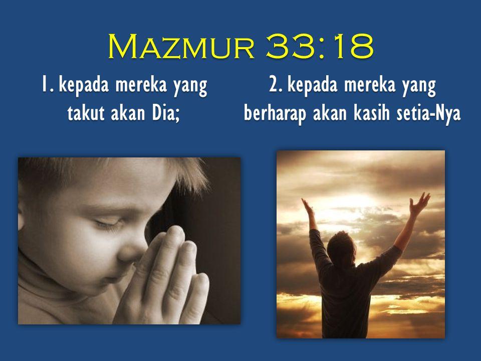 Mazmur 33:18 1. kepada mereka yang takut akan Dia; 2.