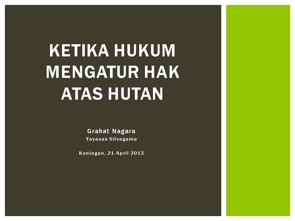 Grahat Nagara Yayasan Silvagama Kuningan, 21 April 2013 KETIKA HUKUM MENGATUR HAK ATAS HUTAN