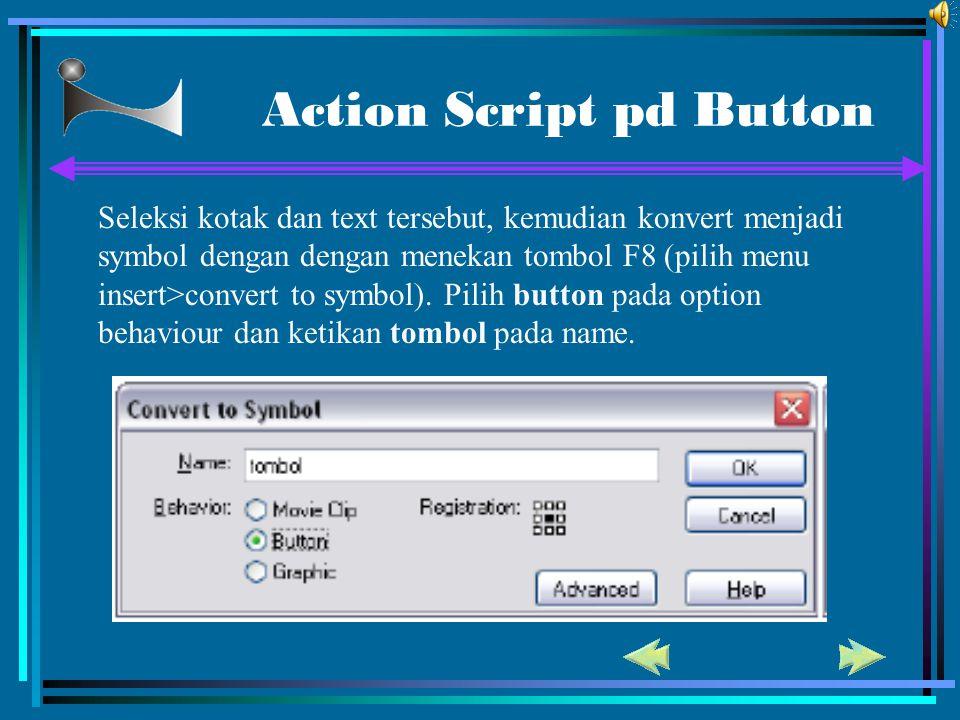 Action Script pd Button Seleksi kotak dan text tersebut, kemudian konvert menjadi symbol dengan dengan menekan tombol F8 (pilih menu insert>convert to