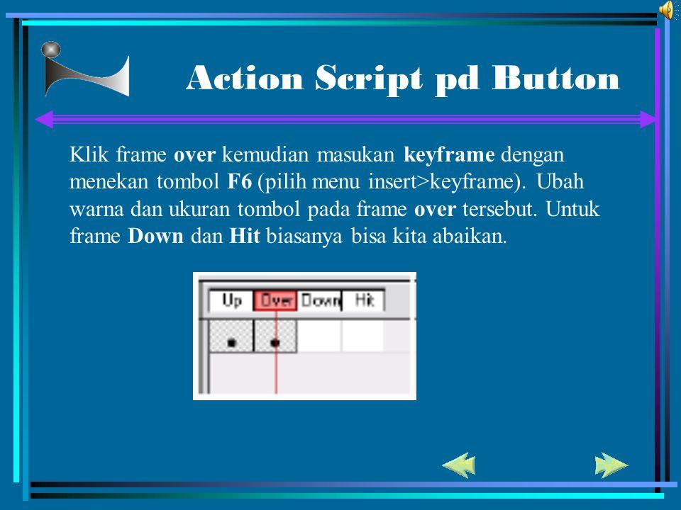 Action Script pd Button Klik frame over kemudian masukan keyframe dengan menekan tombol F6 (pilih menu insert>keyframe). Ubah warna dan ukuran tombol