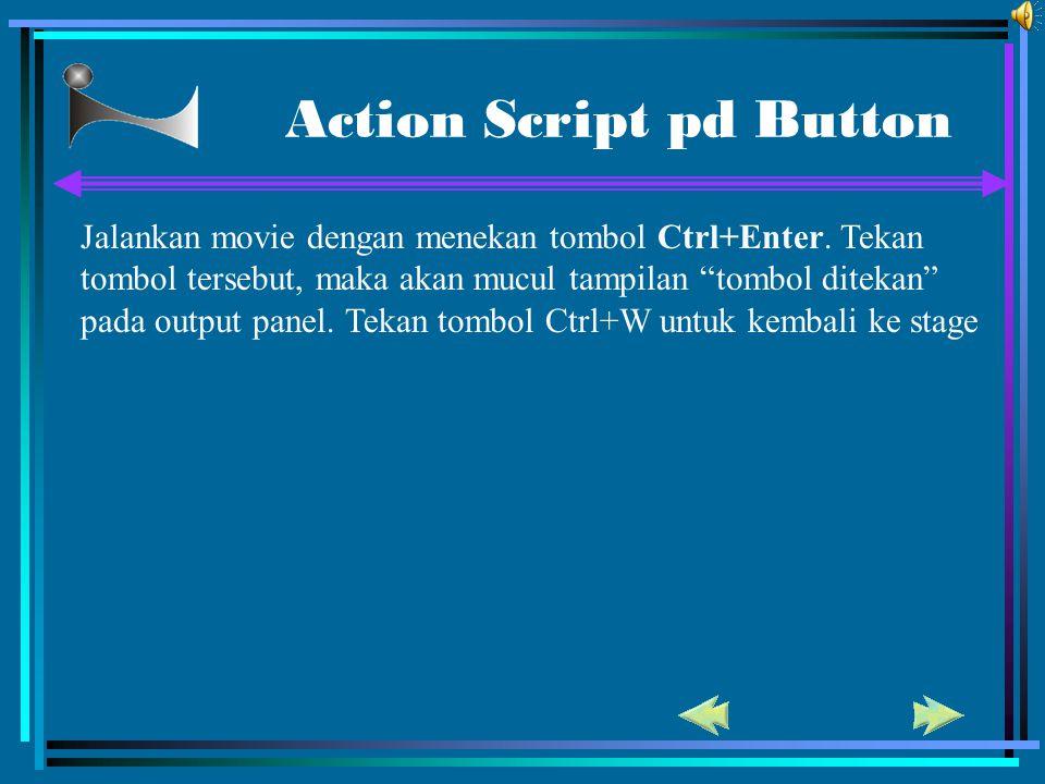 "Action Script pd Button Jalankan movie dengan menekan tombol Ctrl+Enter. Tekan tombol tersebut, maka akan mucul tampilan ""tombol ditekan"" pada output"