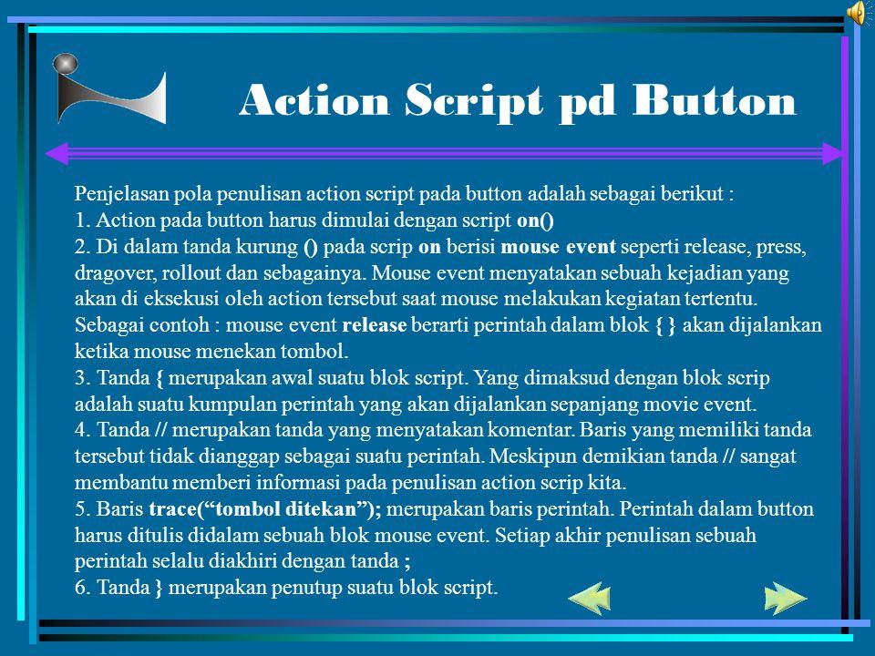 Action Script pd Button Penjelasan pola penulisan action script pada button adalah sebagai berikut : 1. Action pada button harus dimulai dengan script