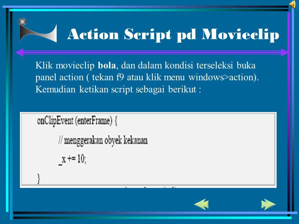 Action Script pd Movieclip Klik movieclip bola, dan dalam kondisi terseleksi buka panel action ( tekan f9 atau klik menu windows>action). Kemudian ket