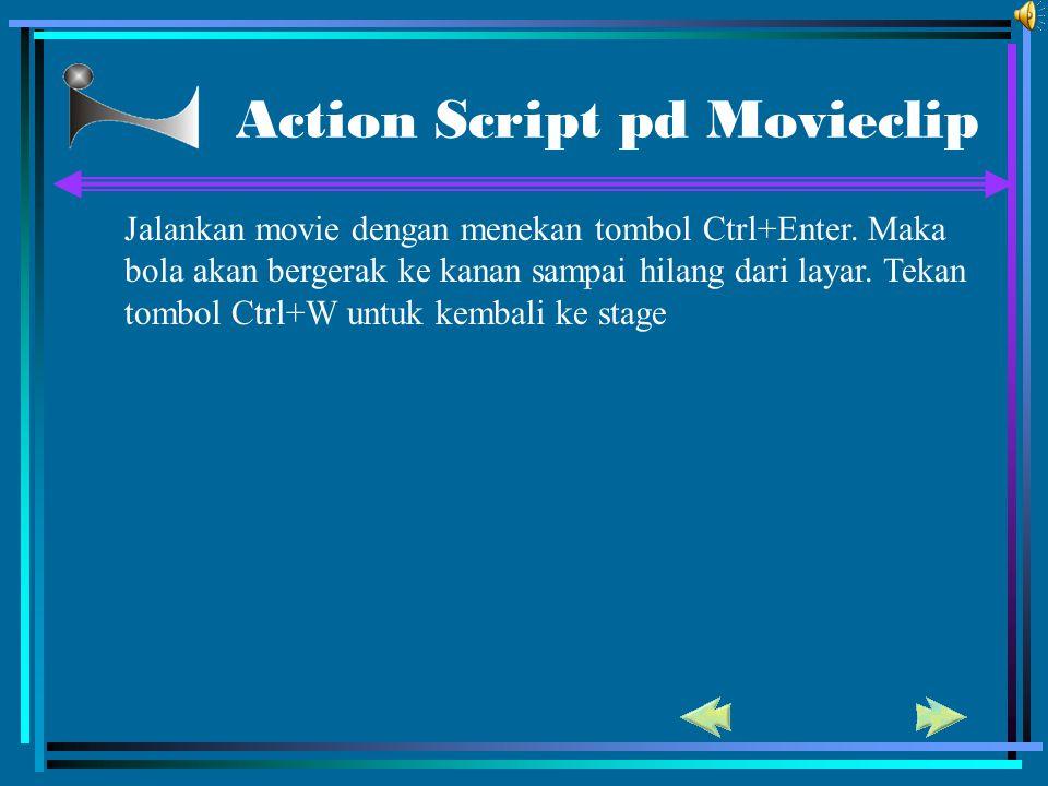 Action Script pd Movieclip Jalankan movie dengan menekan tombol Ctrl+Enter. Maka bola akan bergerak ke kanan sampai hilang dari layar. Tekan tombol Ct
