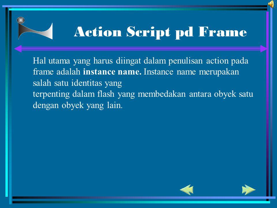Action Script pd Frame Hal utama yang harus diingat dalam penulisan action pada frame adalah instance name. Instance name merupakan salah satu identit