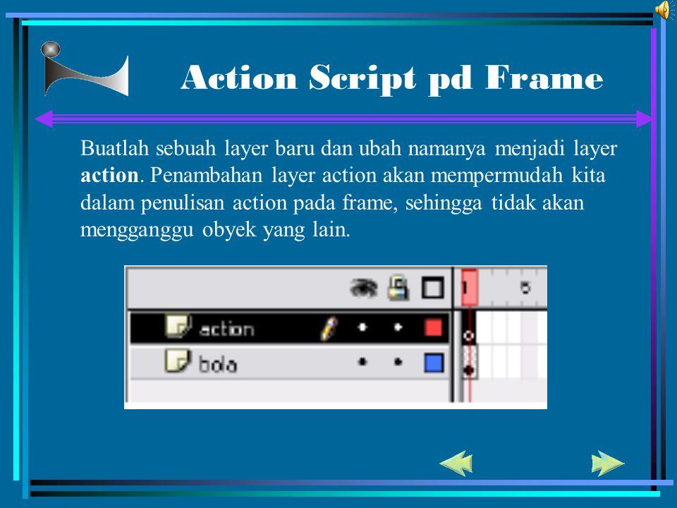 Action Script pd Frame Buatlah sebuah layer baru dan ubah namanya menjadi layer action. Penambahan layer action akan mempermudah kita dalam penulisan