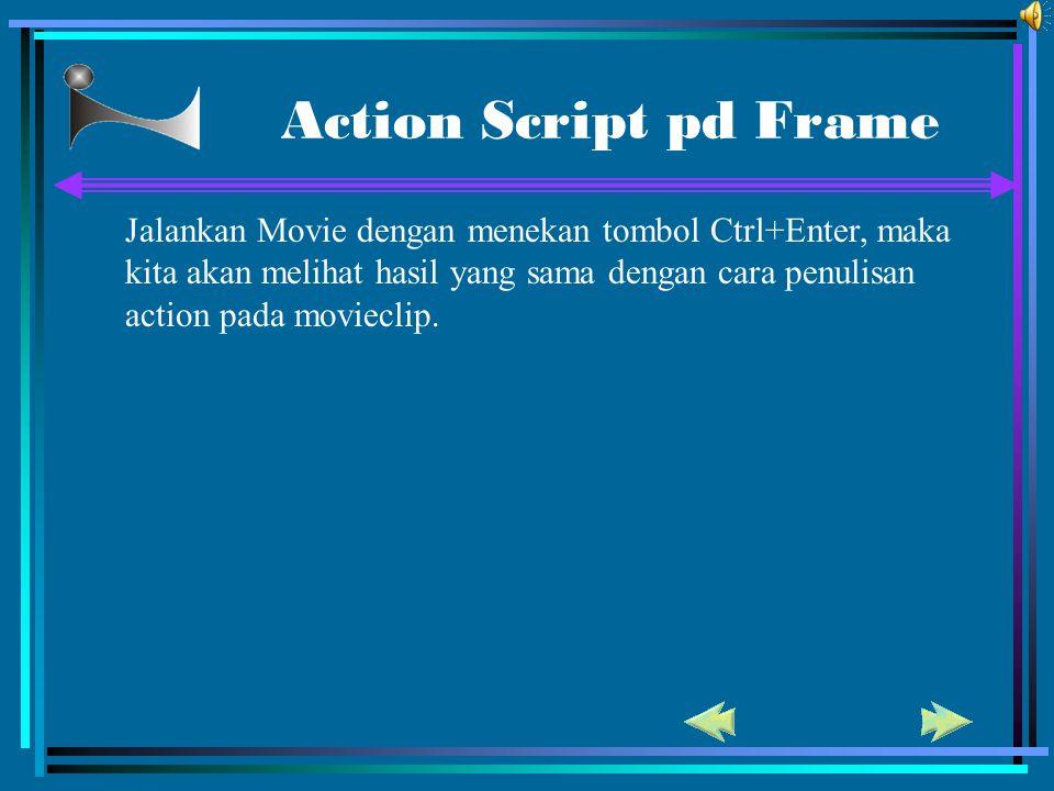 Action Script pd Frame Jalankan Movie dengan menekan tombol Ctrl+Enter, maka kita akan melihat hasil yang sama dengan cara penulisan action pada movie