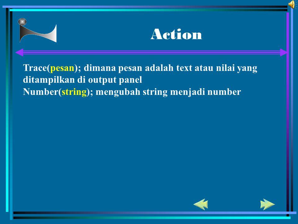 Action Trace(pesan); dimana pesan adalah text atau nilai yang ditampilkan di output panel Number(string); mengubah string menjadi number