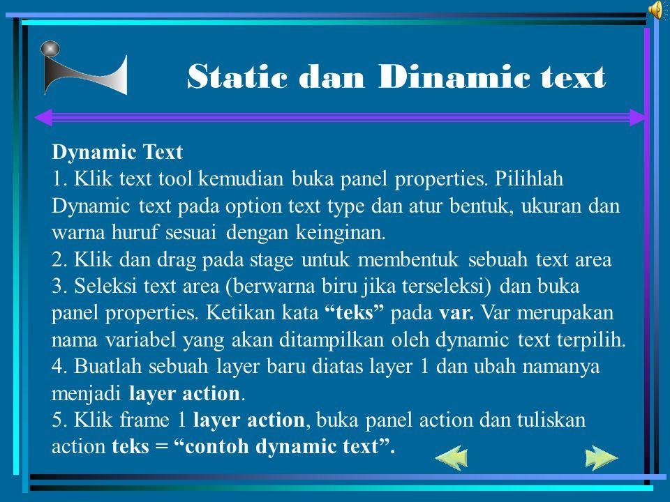 Static dan Dinamic text Dynamic Text 1. Klik text tool kemudian buka panel properties. Pilihlah Dynamic text pada option text type dan atur bentuk, uk