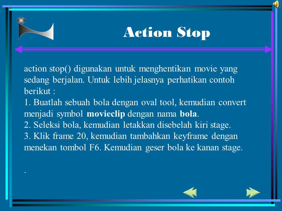 Action Stop action stop() digunakan untuk menghentikan movie yang sedang berjalan. Untuk lebih jelasnya perhatikan contoh berikut : 1. Buatlah sebuah
