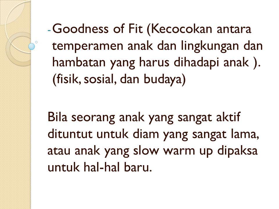 - Goodness of Fit (Kecocokan antara temperamen anak dan lingkungan dan hambatan yang harus dihadapi anak ). (fisik, sosial, dan budaya) Bila seorang a