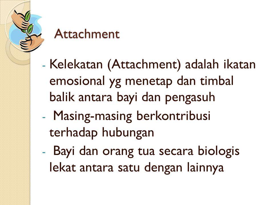 Attachment - Kelekatan (Attachment) adalah ikatan emosional yg menetap dan timbal balik antara bayi dan pengasuh - Masing-masing berkontribusi terhada