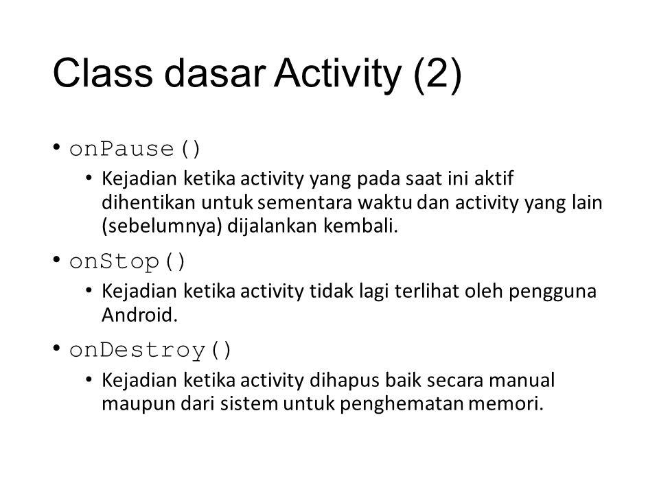 Class dasar Activity (2) • onPause() • Kejadian ketika activity yang pada saat ini aktif dihentikan untuk sementara waktu dan activity yang lain (sebelumnya) dijalankan kembali.