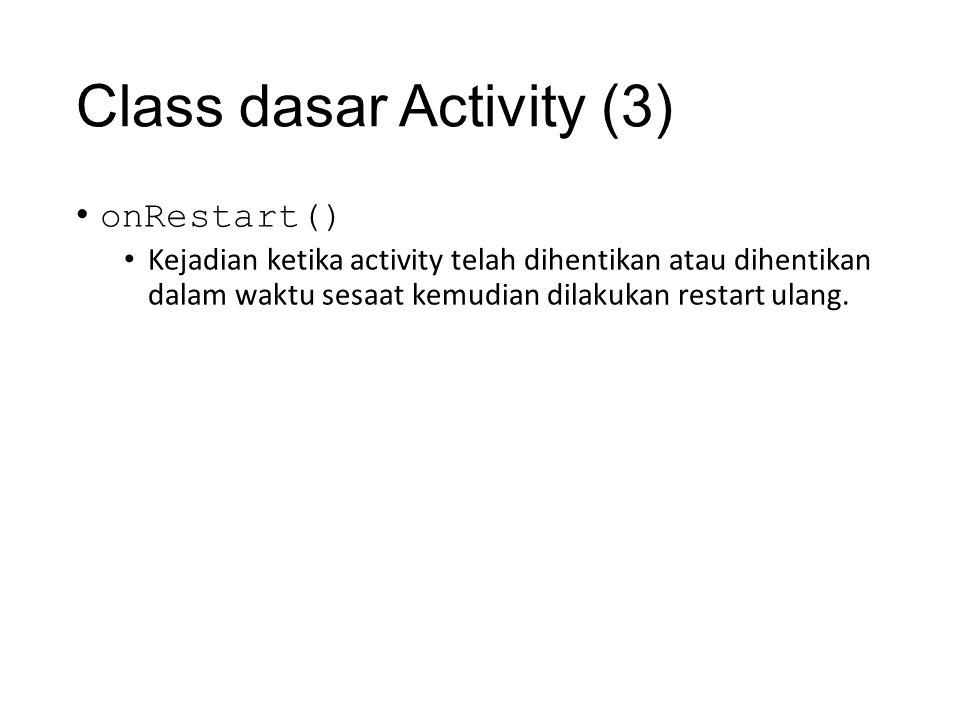 Class dasar Activity (3) • onRestart() • Kejadian ketika activity telah dihentikan atau dihentikan dalam waktu sesaat kemudian dilakukan restart ulang.