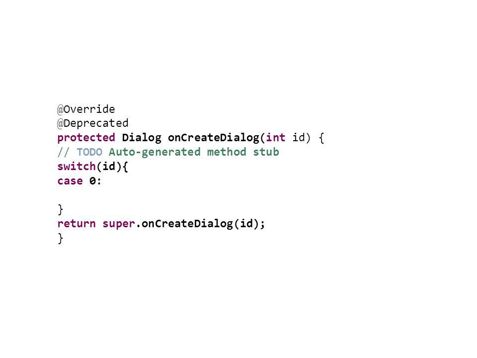 @Override @Deprecated protected Dialog onCreateDialog(int id) { // TODO Auto-generated method stub switch(id){ case 0: } return super.onCreateDialog(i