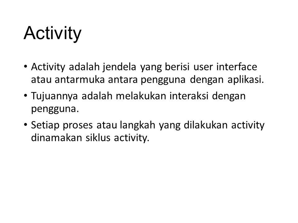 Activity • Activity adalah jendela yang berisi user interface atau antarmuka antara pengguna dengan aplikasi. • Tujuannya adalah melakukan interaksi d