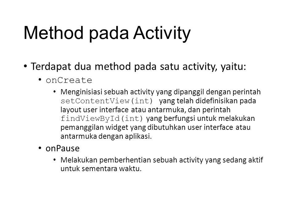 Method pada Activity • Terdapat dua method pada satu activity, yaitu: • onCreate • Menginisiasi sebuah activity yang dipanggil dengan perintah setContentView(int) yang telah didefinisikan pada layout user interface atau antarmuka, dan perintah findViewById(int) yang berfungsi untuk melakukan pemanggilan widget yang dibutuhkan user interface atau antarmuka dengan aplikasi.