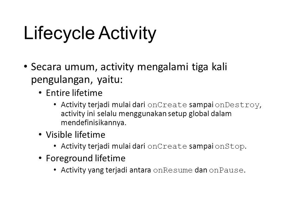Lifecycle Activity • Secara umum, activity mengalami tiga kali pengulangan, yaitu: • Entire lifetime • Activity terjadi mulai dari onCreate sampai onDestroy, activity ini selalu menggunakan setup global dalam mendefinisikannya.