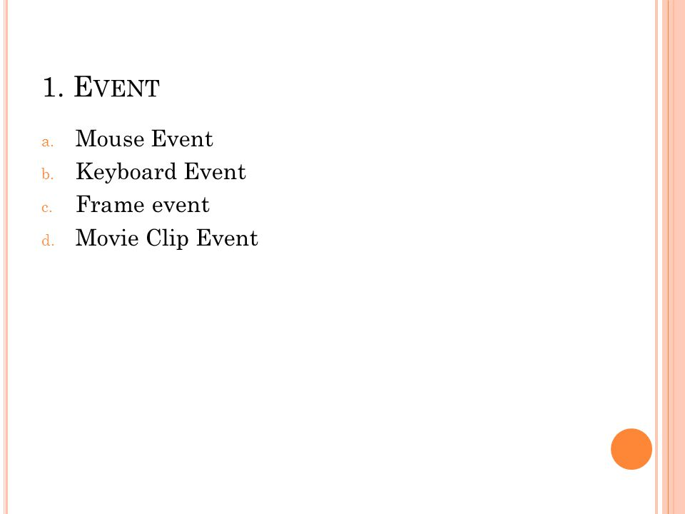 1. E VENT a. Mouse Event b. Keyboard Event c. Frame event d. Movie Clip Event