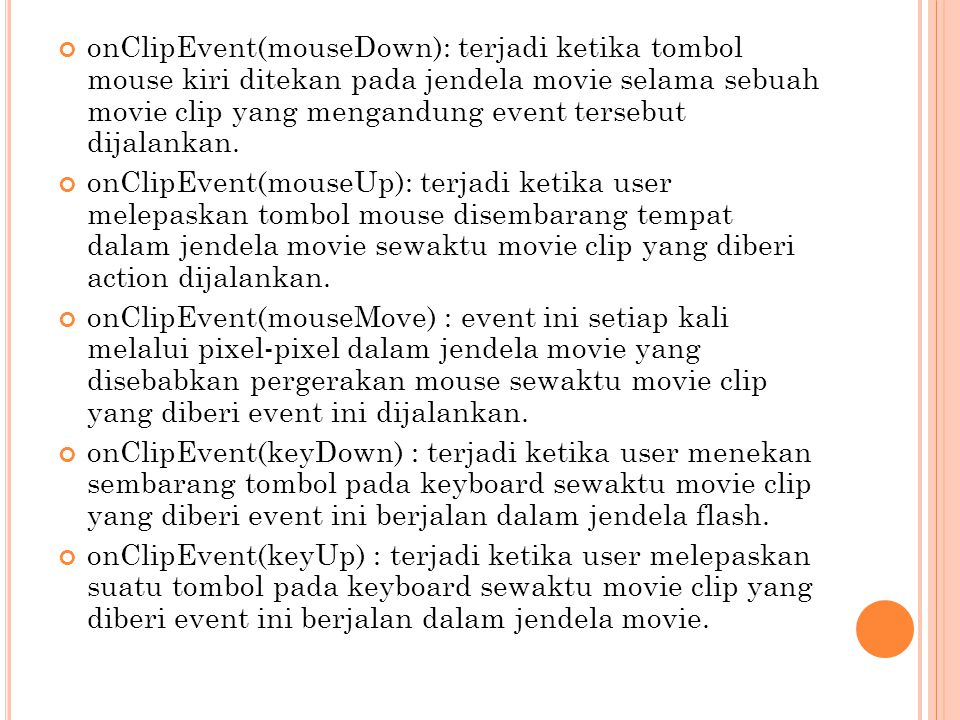 onClipEvent(mouseDown): terjadi ketika tombol mouse kiri ditekan pada jendela movie selama sebuah movie clip yang mengandung event tersebut dijalankan.
