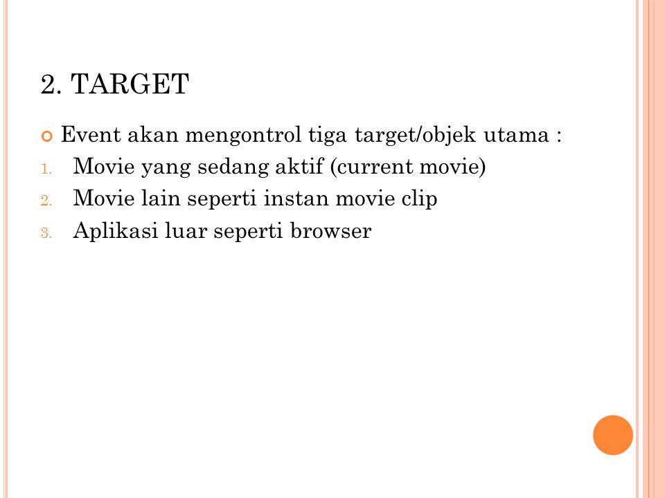 2.TARGET Event akan mengontrol tiga target/objek utama : 1.