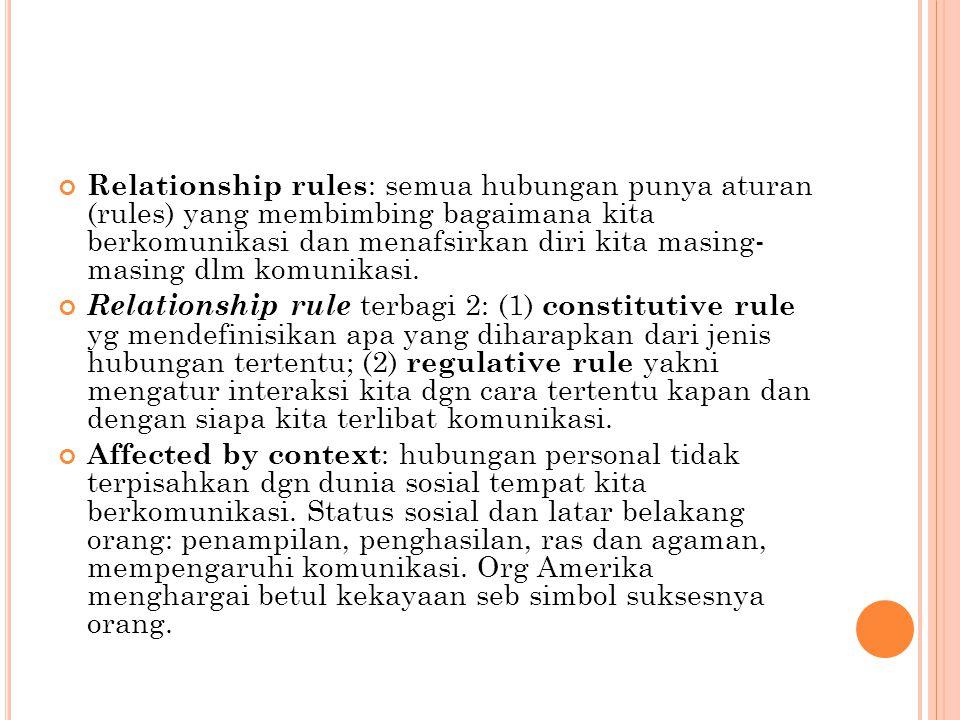 Relationship rules : semua hubungan punya aturan (rules) yang membimbing bagaimana kita berkomunikasi dan menafsirkan diri kita masing- masing dlm kom