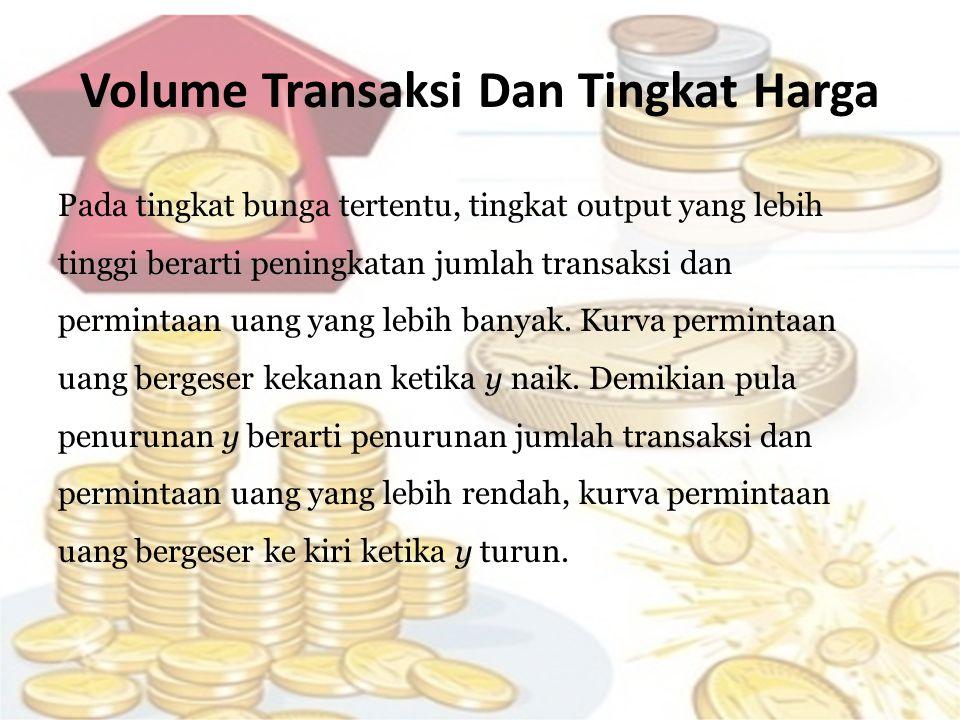 Volume Transaksi Dan Tingkat Harga Pada tingkat bunga tertentu, tingkat output yang lebih tinggi berarti peningkatan jumlah transaksi dan permintaan u