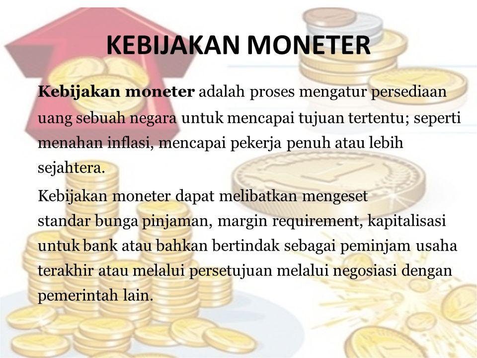 KEBIJAKAN MONETER Kebijakan moneter adalah proses mengatur persediaan uang sebuah negara untuk mencapai tujuan tertentu; seperti menahan inflasi, menc