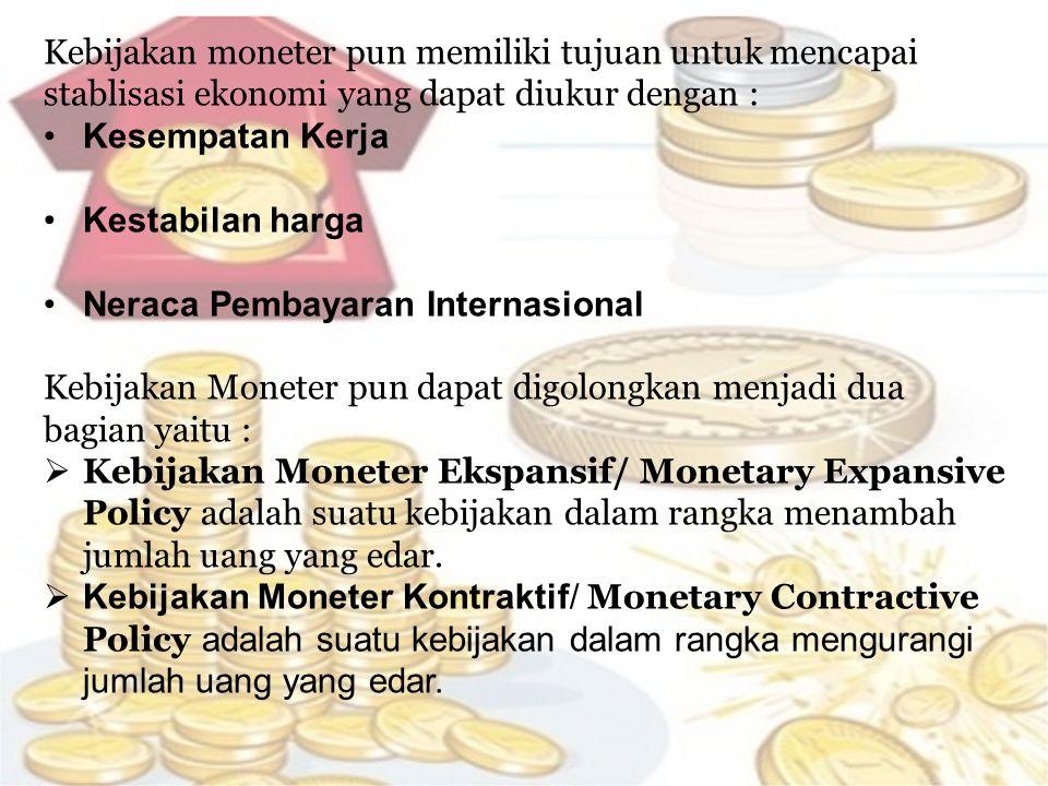 Kebijakan moneter pun memiliki tujuan untuk mencapai stablisasi ekonomi yang dapat diukur dengan : •Kesempatan Kerja •Kestabilan harga •Neraca Pembayaran Internasional Kebijakan Moneter pun dapat digolongkan menjadi dua bagian yaitu :  Kebijakan Moneter Ekspansif/ Monetary Expansive Policy adalah suatu kebijakan dalam rangka menambah jumlah uang yang edar.