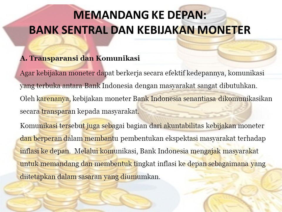 MEMANDANG KE DEPAN: BANK SENTRAL DAN KEBIJAKAN MONETER A. Transparansi dan Komunikasi Agar kebijakan moneter dapat berkerja secara efektif kedepannya,