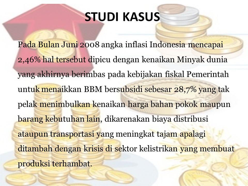 STUDI KASUS Pada Bulan Juni 2008 angka inflasi Indonesia mencapai 2,46% hal tersebut dipicu dengan kenaikan Minyak dunia yang akhirnya berimbas pada kebijakan fiskal Pemerintah untuk menaikkan BBM bersubsidi sebesar 28,7% yang tak pelak menimbulkan kenaikan harga bahan pokok maupun barang kebutuhan lain, dikarenakan biaya distribusi ataupun transportasi yang meningkat tajam apalagi ditambah dengan krisis di sektor kelistrikan yang membuat produksi terhambat.