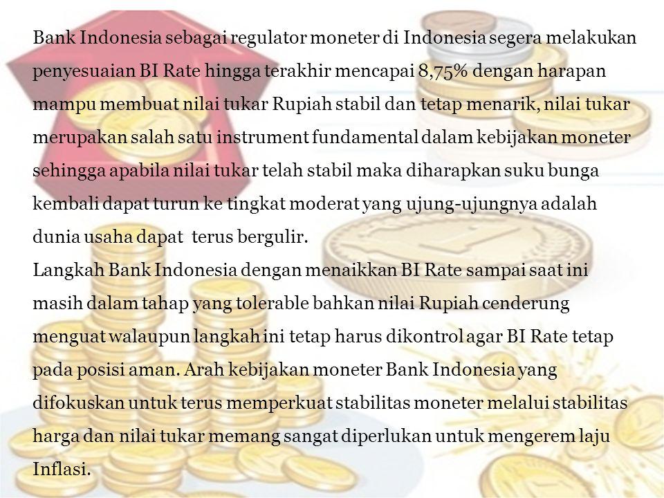 Bank Indonesia sebagai regulator moneter di Indonesia segera melakukan penyesuaian BI Rate hingga terakhir mencapai 8,75% dengan harapan mampu membuat