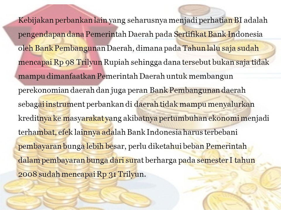 Kebijakan perbankan lain yang seharusnya menjadi perhatian BI adalah pengendapan dana Pemerintah Daerah pada Sertifikat Bank Indonesia oleh Bank Pemba