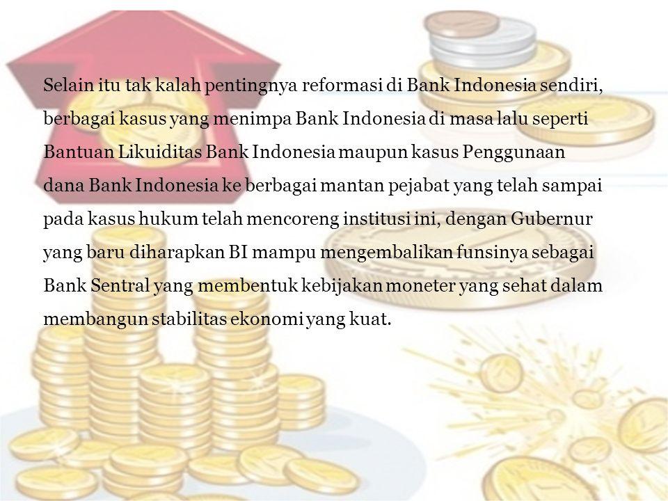Selain itu tak kalah pentingnya reformasi di Bank Indonesia sendiri, berbagai kasus yang menimpa Bank Indonesia di masa lalu seperti Bantuan Likuidita