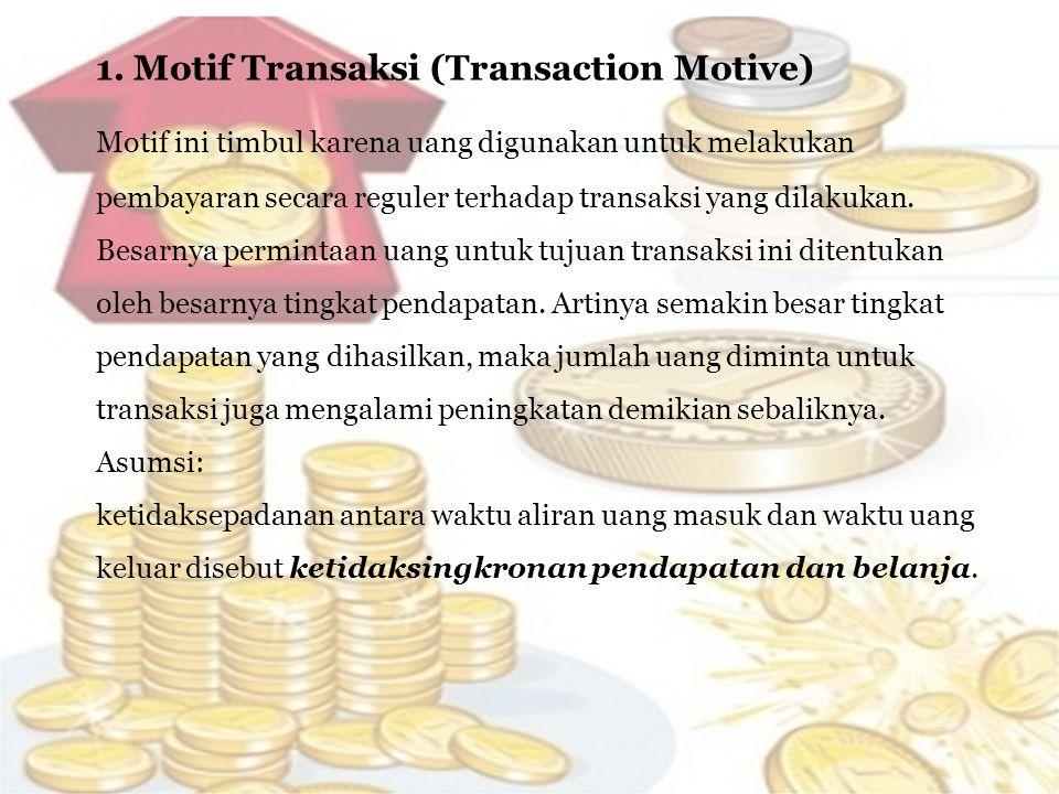1. Motif Transaksi (Transaction Motive) Motif ini timbul karena uang digunakan untuk melakukan pembayaran secara reguler terhadap transaksi yang dilak