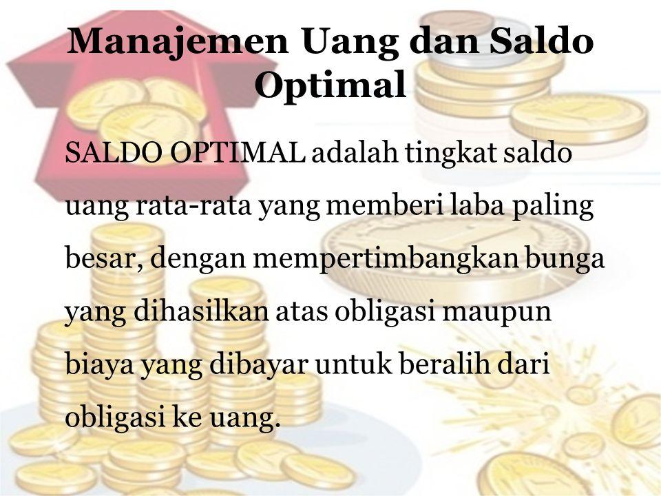 Manajemen Uang dan Saldo Optimal SALDO OPTIMAL adalah tingkat saldo uang rata-rata yang memberi laba paling besar, dengan mempertimbangkan bunga yang dihasilkan atas obligasi maupun biaya yang dibayar untuk beralih dari obligasi ke uang.