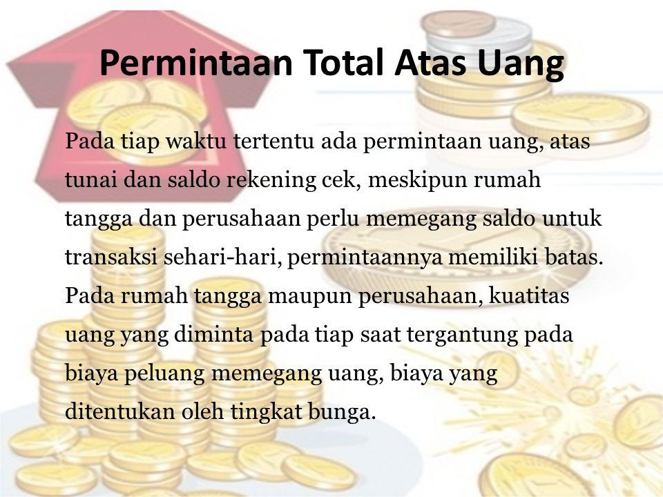 Permintaan Total Atas Uang Pada tiap waktu tertentu ada permintaan uang, atas tunai dan saldo rekening cek, meskipun rumah tangga dan perusahaan perlu memegang saldo untuk transaksi sehari-hari, permintaannya memiliki batas.