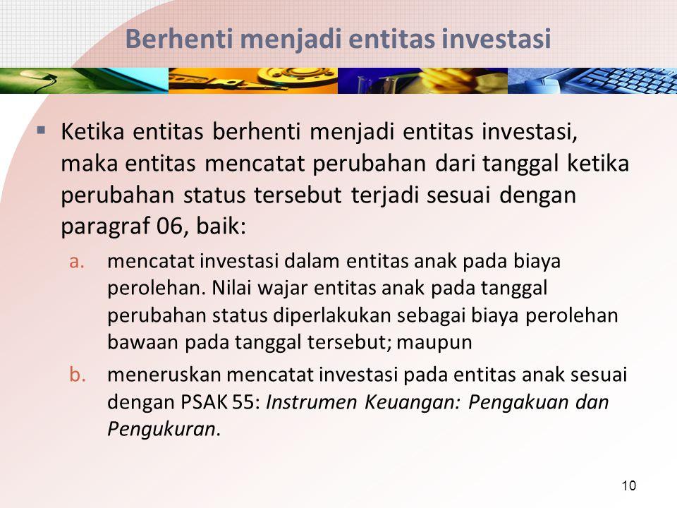 Berhenti menjadi entitas investasi  Ketika entitas berhenti menjadi entitas investasi, maka entitas mencatat perubahan dari tanggal ketika perubahan status tersebut terjadi sesuai dengan paragraf 06, baik: a.mencatat investasi dalam entitas anak pada biaya perolehan.