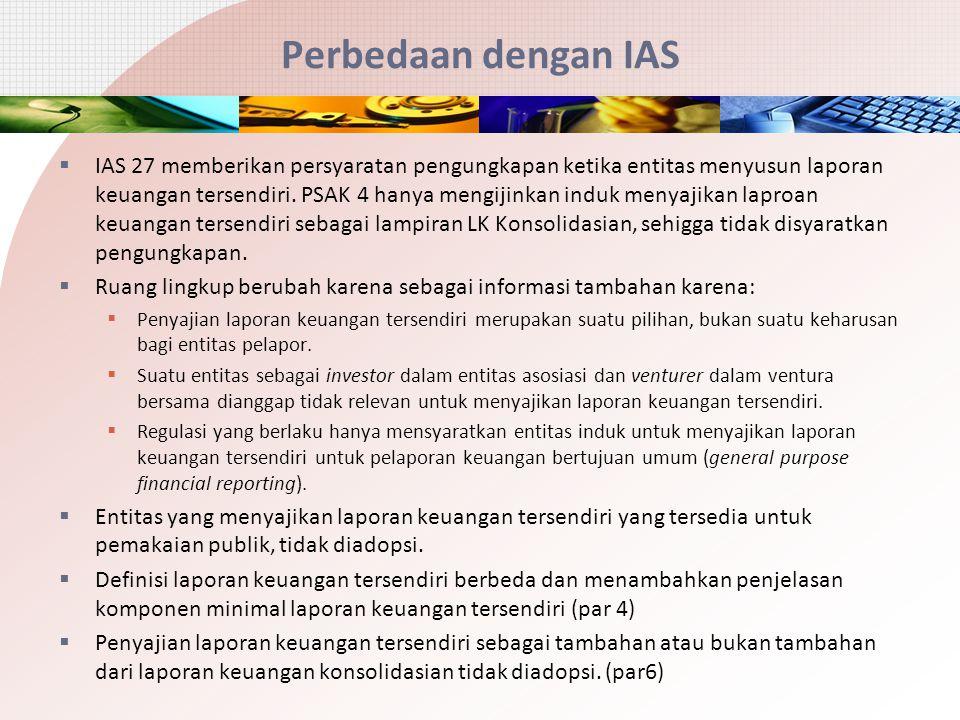 Perbedaan dengan IAS  IAS 27 memberikan persyaratan pengungkapan ketika entitas menyusun laporan keuangan tersendiri. PSAK 4 hanya mengijinkan induk