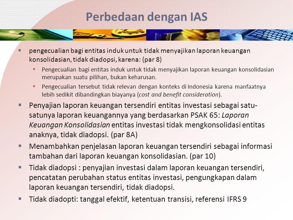 Perbedaan dengan IAS  pengecualian bagi entitas induk untuk tidak menyajikan laporan keuangan konsolidasian, tidak diadopsi, karena: (par 8)  Pengec