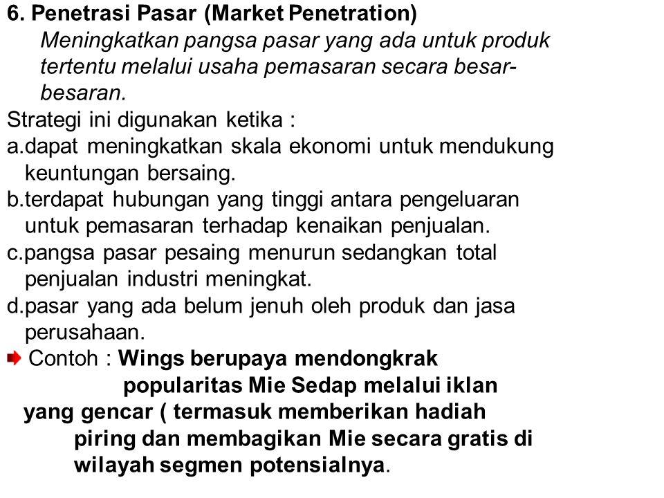 6. Penetrasi Pasar (Market Penetration) Meningkatkan pangsa pasar yang ada untuk produk tertentu melalui usaha pemasaran secara besar- besaran. Strate