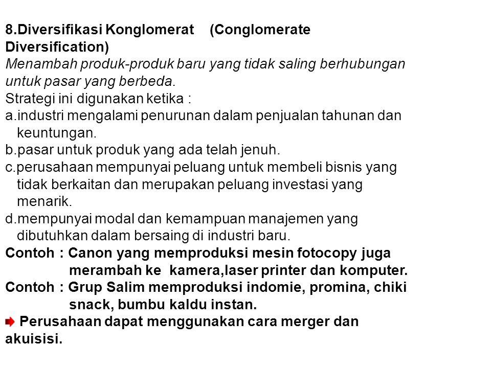 8.Diversifikasi Konglomerat (Conglomerate Diversification) Menambah produk-produk baru yang tidak saling berhubungan untuk pasar yang berbeda. Strateg