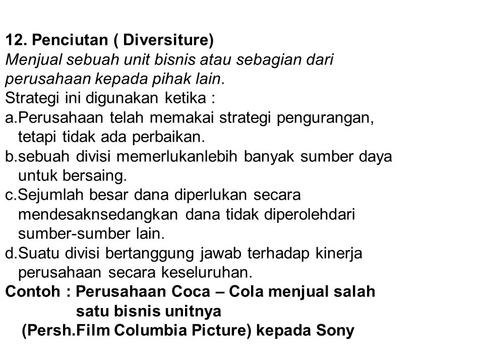 12. Penciutan ( Diversiture) Menjual sebuah unit bisnis atau sebagian dari perusahaan kepada pihak lain. Strategi ini digunakan ketika : a.Perusahaan